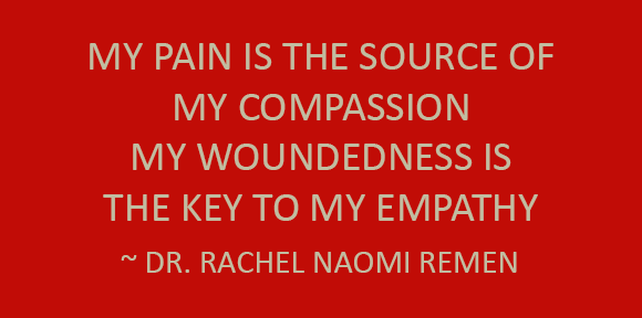 My pain is the source of my compassion; my woundedness is the key to my empathy. ~ Dr. Rachel Naomi Remen