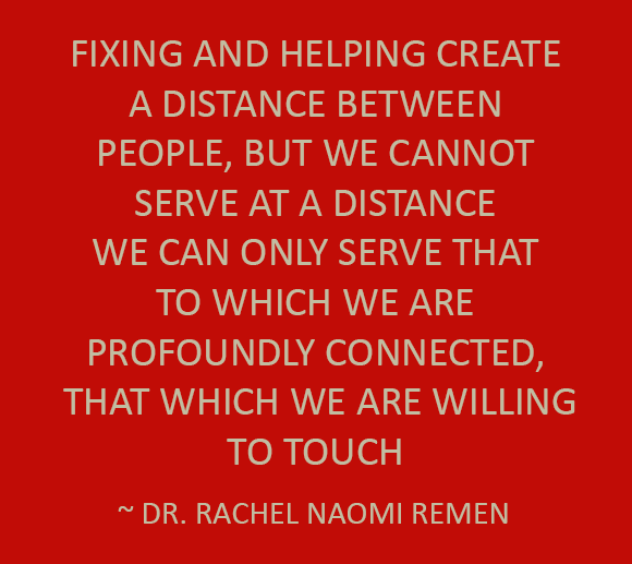 Fixing & helping create a distance between people, but we cannot serve at a distance. We can only serve that to which we are profoundly connected, that which we are willing to touch. --Dr. Rachel Naomi Remen